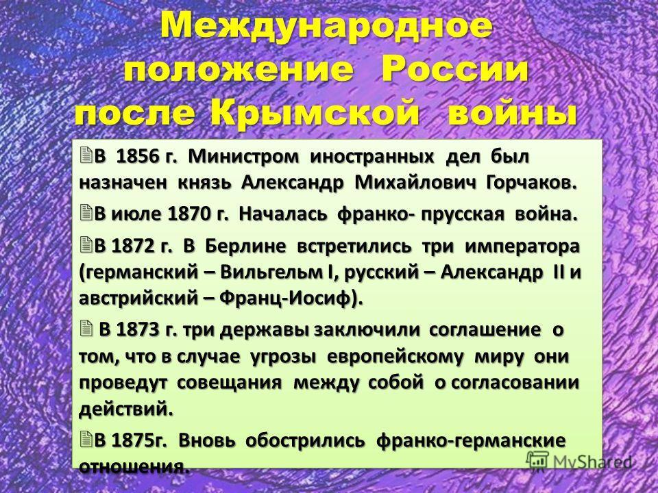 Международное положение России после Крымской войны В 1856 г. Министром иностранных дел был назначен князь Александр Михайлович Горчаков. В 1856 г. Министром иностранных дел был назначен князь Александр Михайлович Горчаков. В июле 1870 г. Началась фр