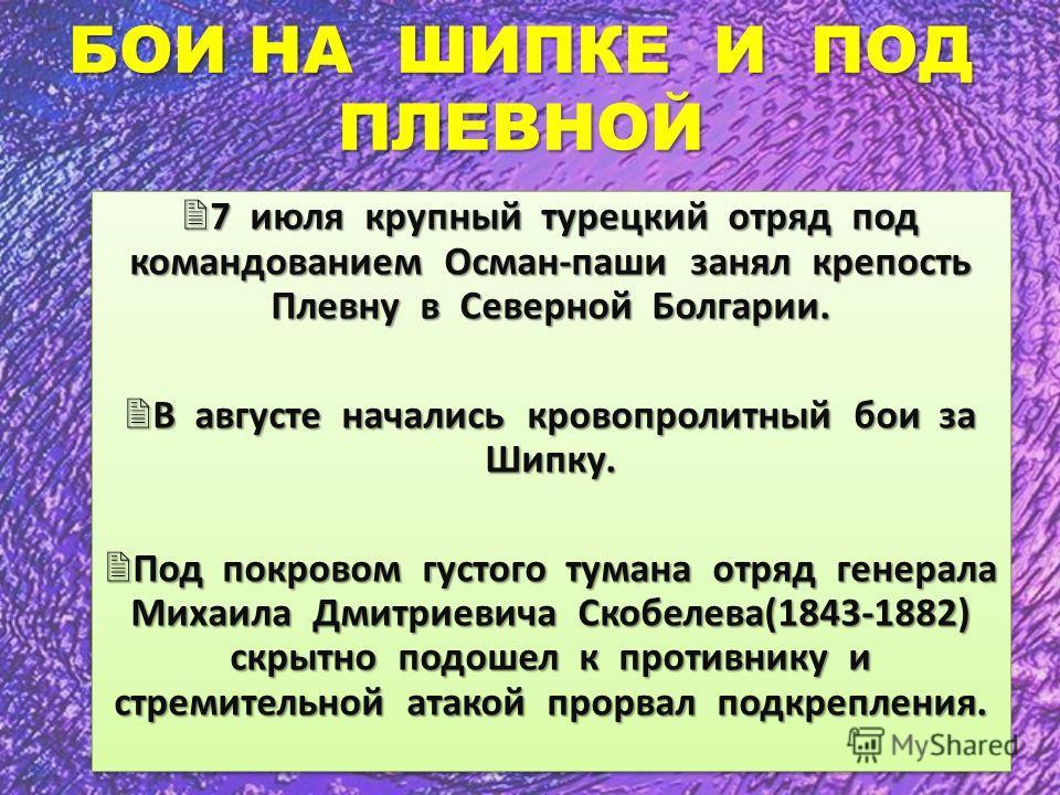 БОИ НА ШИПКЕ И ПОД ПЛЕВНОЙ 7 июля крупный турецкий отряд под командованием Осман-паши занял крепость Плевну в Северной Болгарии. 7 июля крупный турецкий отряд под командованием Осман-паши занял крепость Плевну в Северной Болгарии. В августе начались