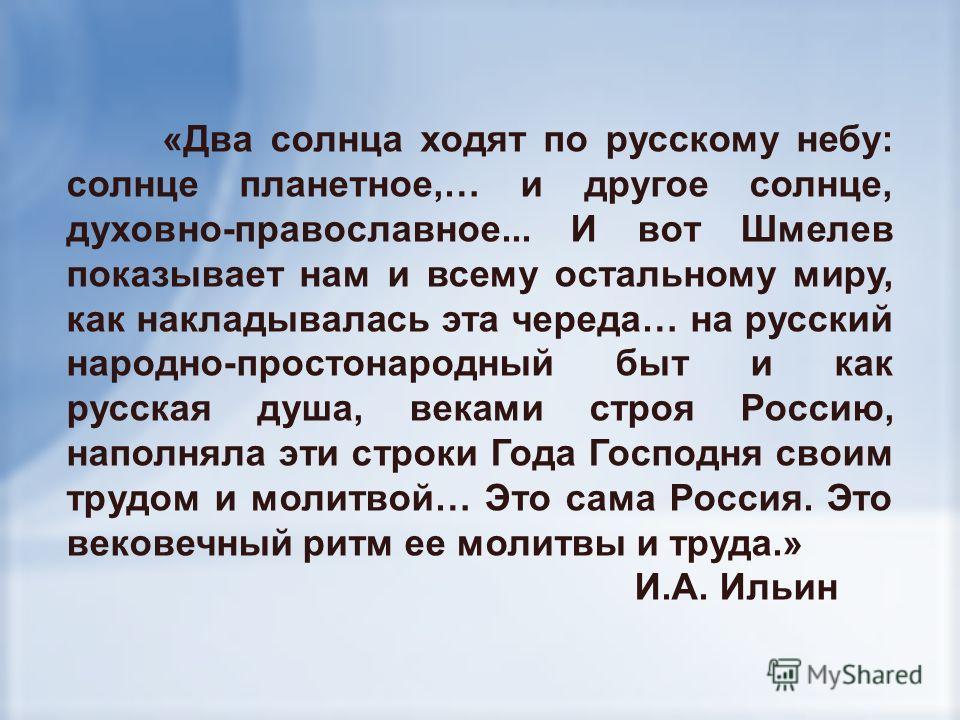 «Два солнца ходят по русскому небу: солнце планетное,… и другое солнце, духовно-православное... И вот Шмелев показывает нам и всему остальному миру, как накладывалась эта череда… на русский народно-простонародный быт и как русская душа, веками строя