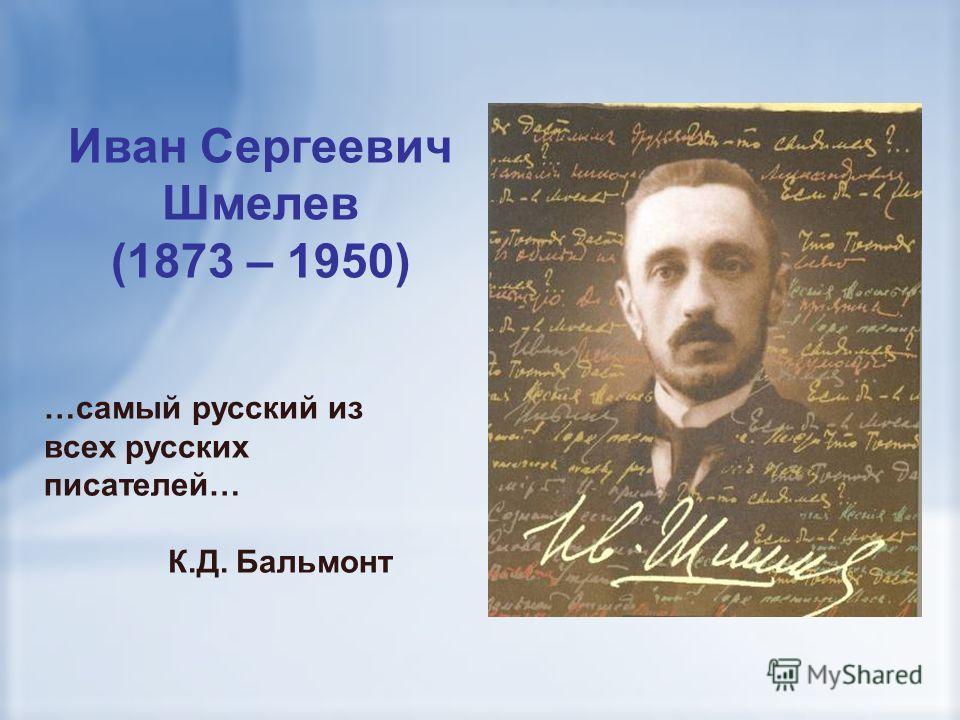 Иван Сергеевич Шмелев (1873 – 1950) …самый русский из всех русских писателей… К.Д. Бальмонт