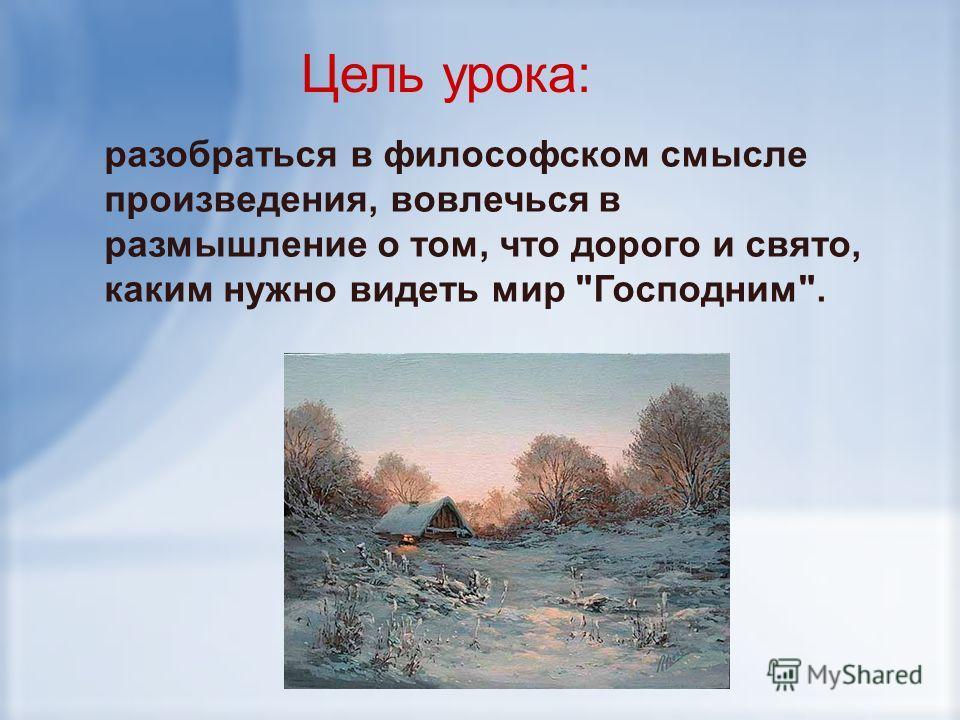 Цель урока: разобраться в философском смысле произведения, вовлечься в размышление о том, что дорого и свято, каким нужно видеть мир Господним.