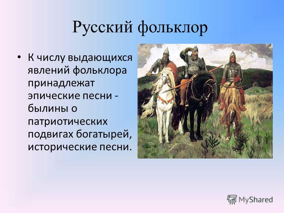 Русский фольклор К числу выдающихся явлений фольклора принадлежат эпические песни - былины о патриотических подвигах богатырей, исторические песни.