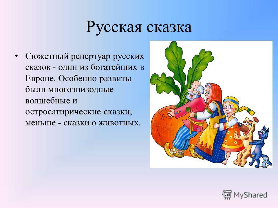 Русская сказка Сюжетный репертуар русских сказок - один из богатейших в Европе. Особенно развиты были многоэпизодные волшебные и остросатирические сказки, меньше - сказки о животных.