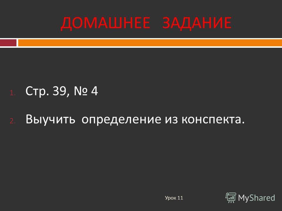 ДОМАШНЕЕ ЗАДАНИЕ Урок 11 1. Стр. 39, 4 2. Выучить определение из конспекта.