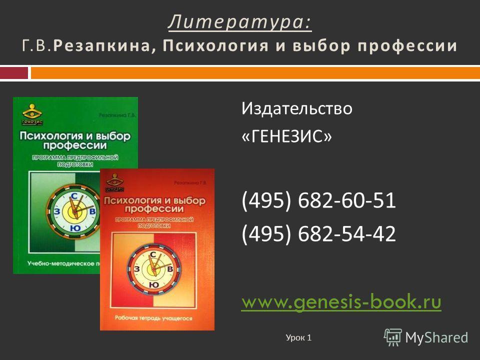 Литература : Г. В. Резапкина, Психология и выбор профессии Издательство « ГЕНЕЗИС » (495) 682-60-51 (495) 682-54-42 www.genesis-book.ru Урок 1