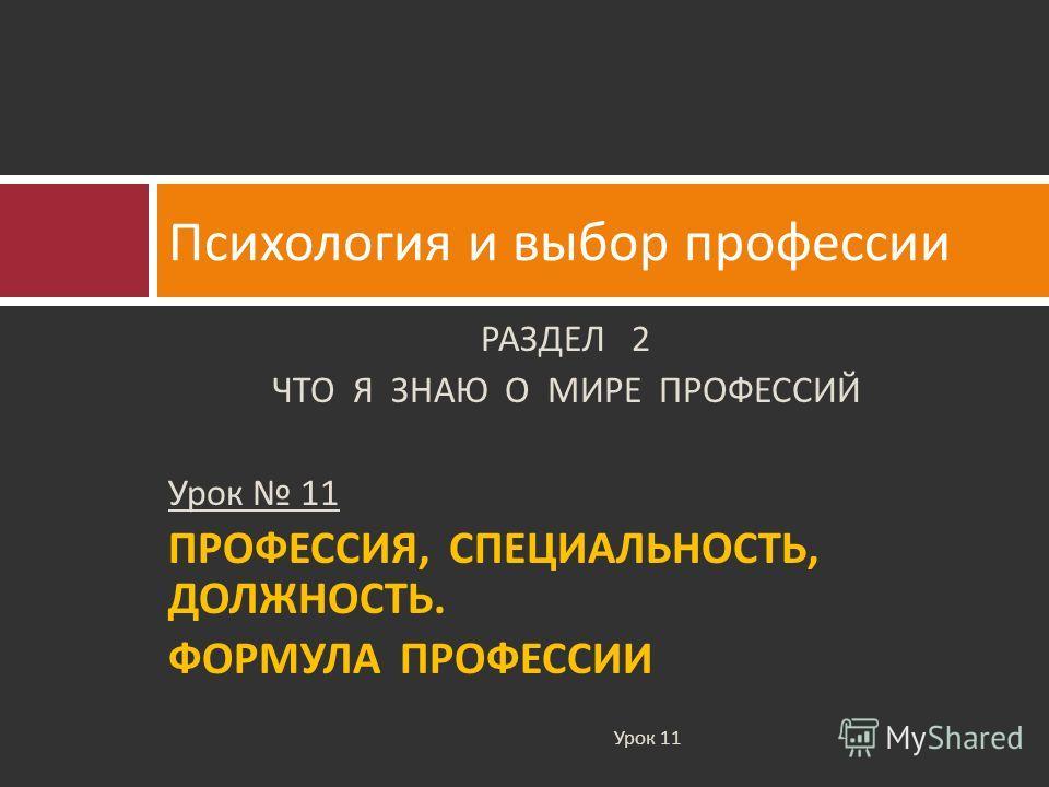 РАЗДЕЛ 2 ЧТО Я ЗНАЮ О МИРЕ ПРОФЕССИЙ Урок 11 ПРОФЕССИЯ, СПЕЦИАЛЬНОСТЬ, ДОЛЖНОСТЬ. ФОРМУЛА ПРОФЕССИИ Психология и выбор профессии Урок 11