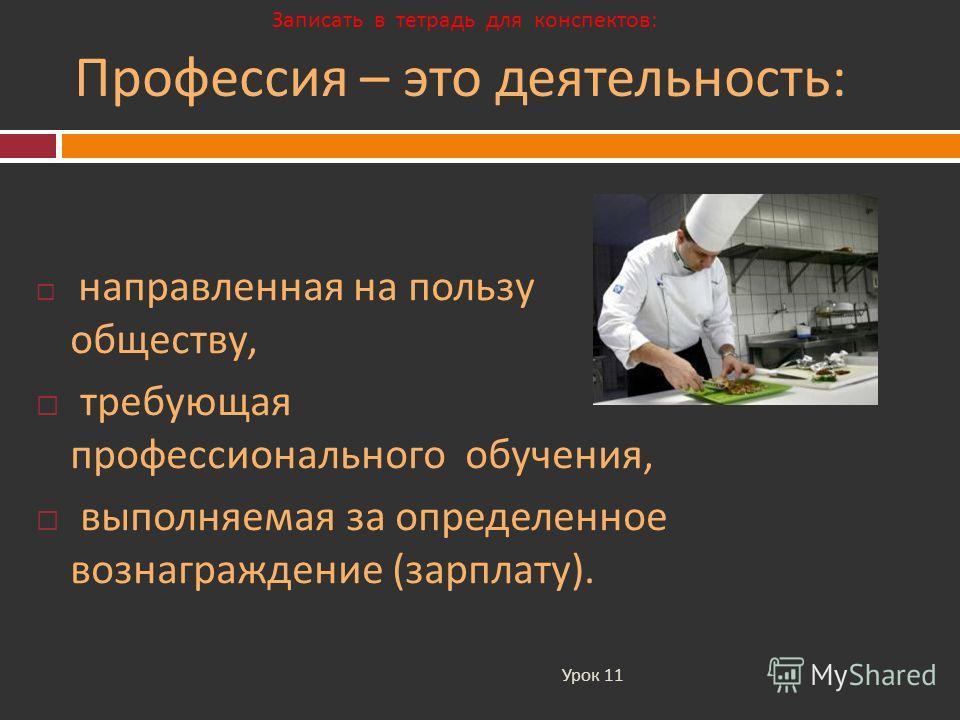 Профессия – это деятельность : Урок 11 направленная на пользу обществу, требующая профессионального обучения, выполняемая за определенное вознаграждение ( зарплату ). Записать в тетрадь для конспектов: