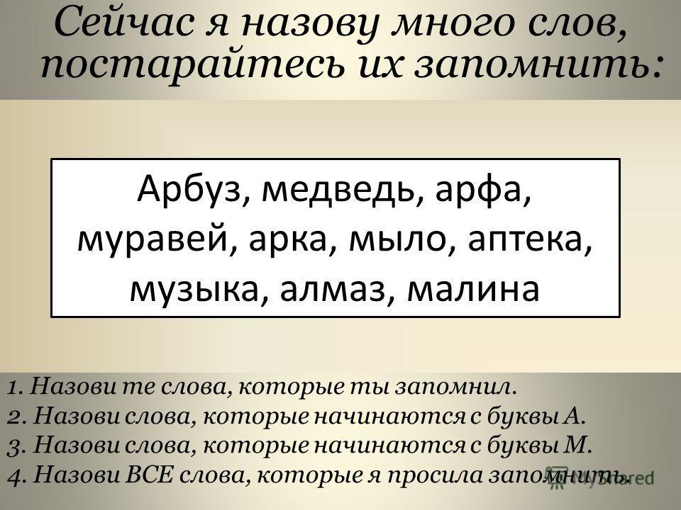 Сейчас я назову много слов, постарайтесь их запомнить: Арбуз, медведь, арфа, муравей, арка, мыло, аптека, музыка, алмаз, малина 1. Назови те слова, которые ты запомнил. 2. Назови слова, которые начинаются с буквы А. 3. Назови слова, которые начинаютс