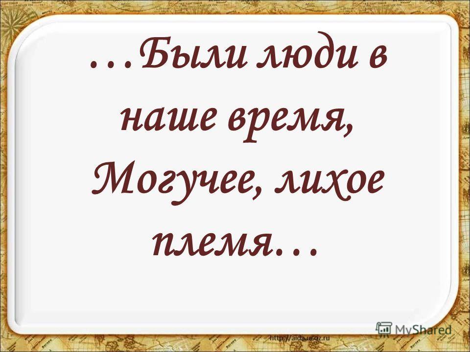 …Были люди в наше время, Могучее, лихое племя…