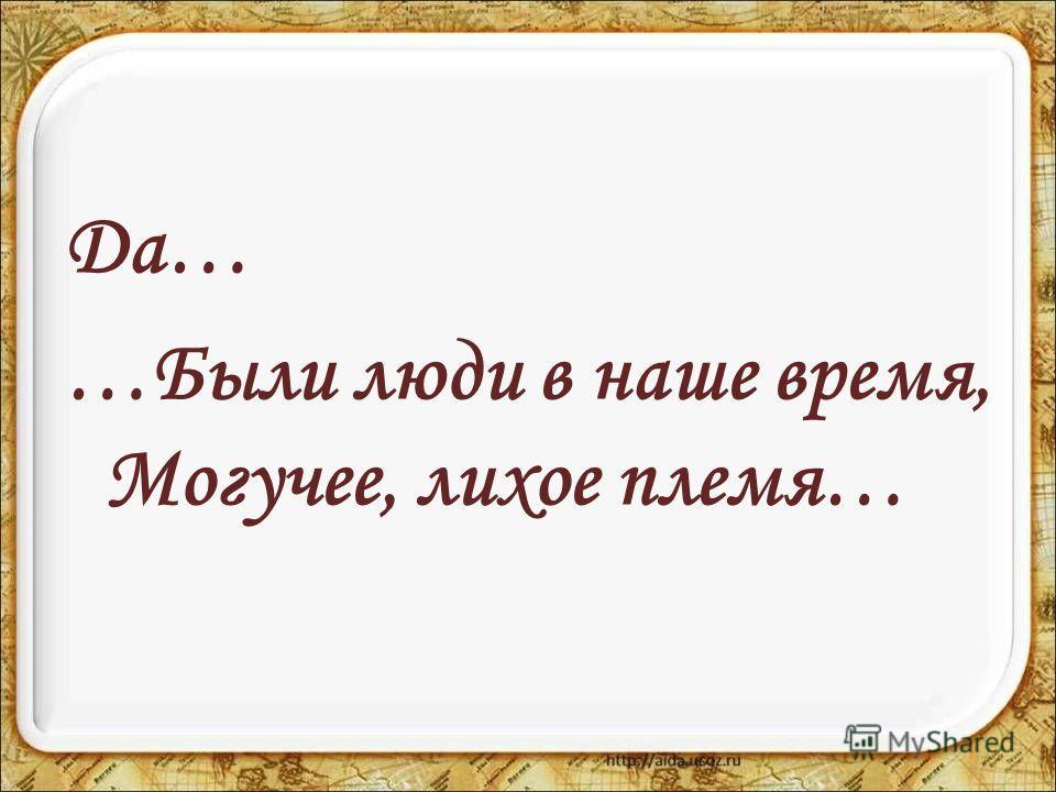 Да… …Были люди в наше время, Могучее, лихое племя…