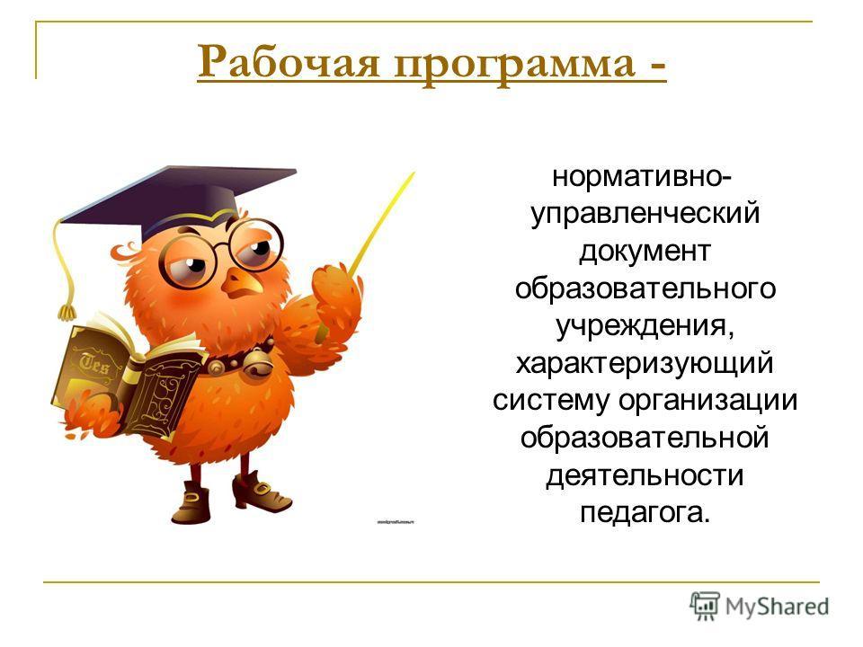 Рабочая программа - нормативно- управленческий документ образовательного учреждения, характеризующий систему организации образовательной деятельности педагога.