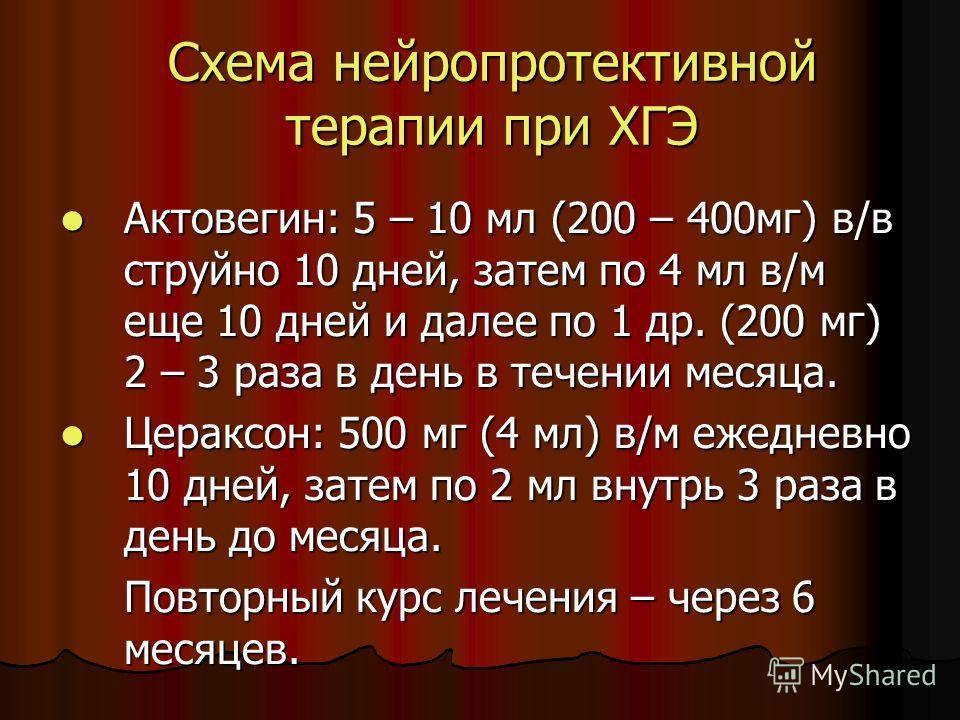 Схема нейропротективной терапии при ХГЭ Актовегин: 5 – 10 мл (200 – 400мг) в/в струйно 10 дней, затем по 4 мл в/м еще 10 дней и далее по 1 др. (200 мг) 2 – 3 раза в день в течении месяца. Актовегин: 5 – 10 мл (200 – 400мг) в/в струйно 10 дней, затем