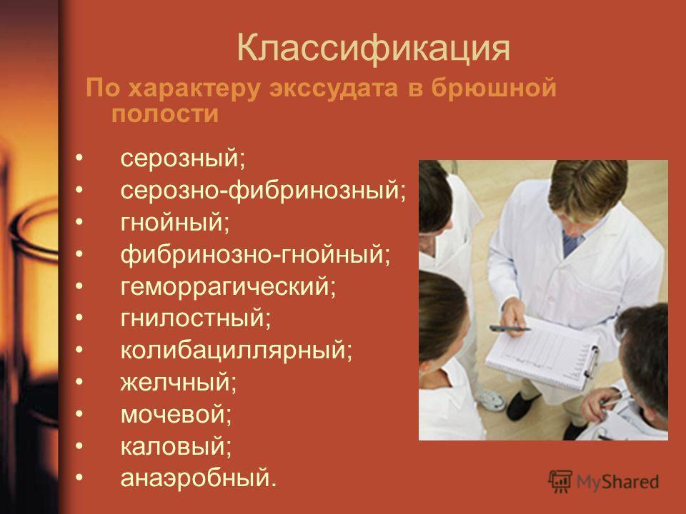 серозный; серозно-фибринозный; гнойный; фибринозно-гнойный; геморрагический; гнилостный; колибациллярный; желчный; мочевой; каловый; анаэробный. Классификация По характеру экссудата в брюшной полости