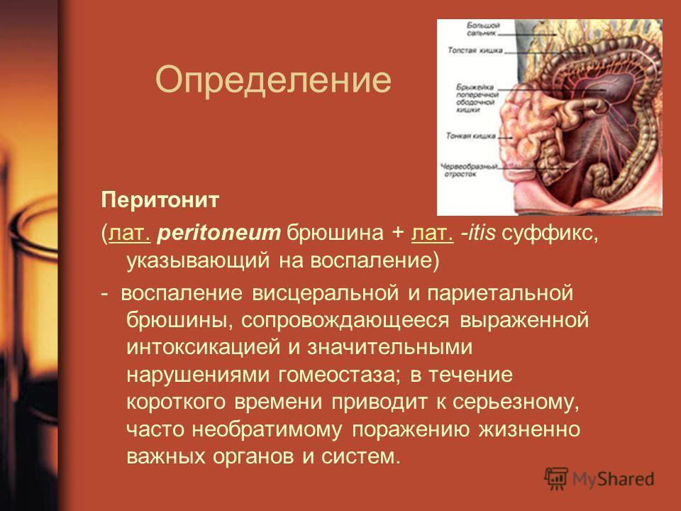 Определение Перитонит (лат. peritoneum брюшина + лат. -itis суффикс, указывающий на воспаление)лат. - воспаление висцеральной и париетальной брюшины, сопровождающееся выраженной интоксикацией и значительными нарушениями гомеостаза; в течение коротког