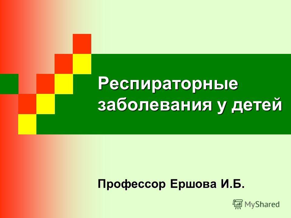 Респираторные заболевания у детей Профессор Ершова И.Б.