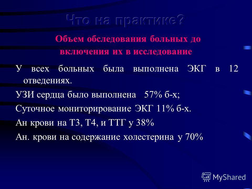 У всех больных была выполнена ЭКГ в 12 отведениях. УЗИ сердца было выполнена 57% б-х; Суточное мониторирование ЭКГ 11% б-х. Ан крови на Т3, Т4, и ТТГ у 38% Ан. крови на содержание холестерина у 70%