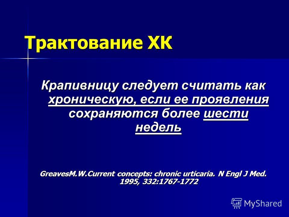 Трактование ХК Крапивницу следует считать как хроническую, если ее проявления сохраняются более шести недель GreavesM.W.Current concepts: chronic urticaria. N Engl J Med. 1995, 332:1767-1772