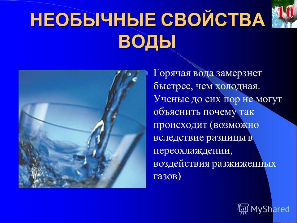 НЕОБЫЧНЫЕ СВОЙСТВА ВОДЫ Горячая вода замерзнет быстрее, чем холодная. Ученые до сих пор не могут объяснить почему так происходит (возможно вследствие разницы в переохлаждении, воздействия разжиженных газов)