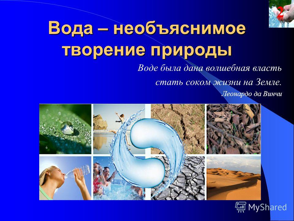Вода – необъяснимое творение природы Воде была дана волшебная власть стать соком жизни на Земле. Леонардо да Винчи
