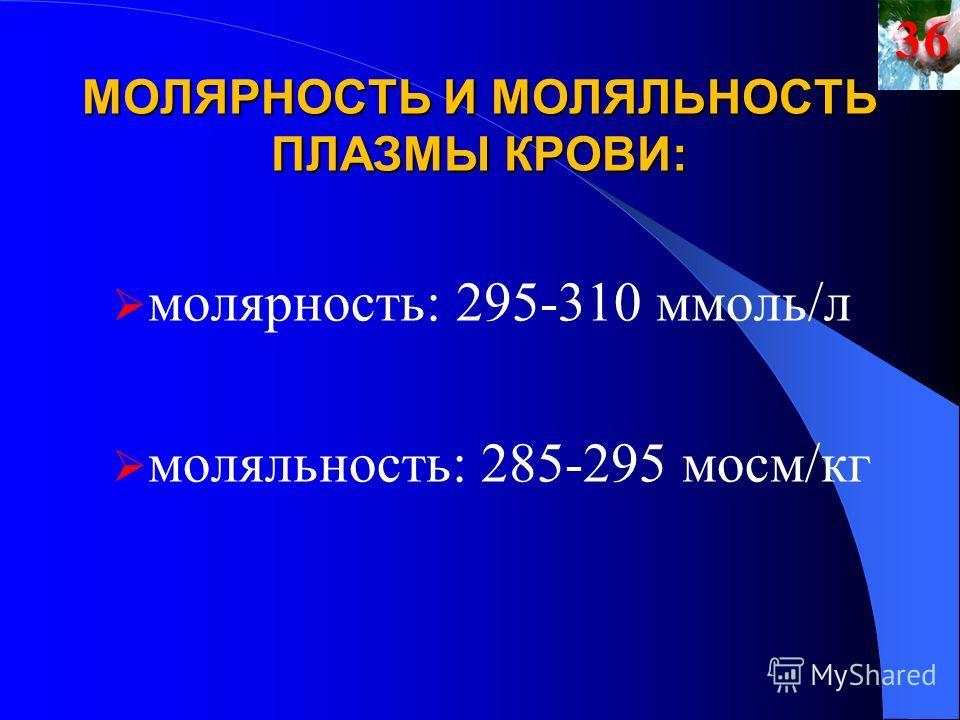 МОЛЯРНОСТЬ И МОЛЯЛЬНОСТЬ ПЛАЗМЫ КРОВИ: молярность: 295-310 ммоль/л моляльность: 285-295 мосм/кг36