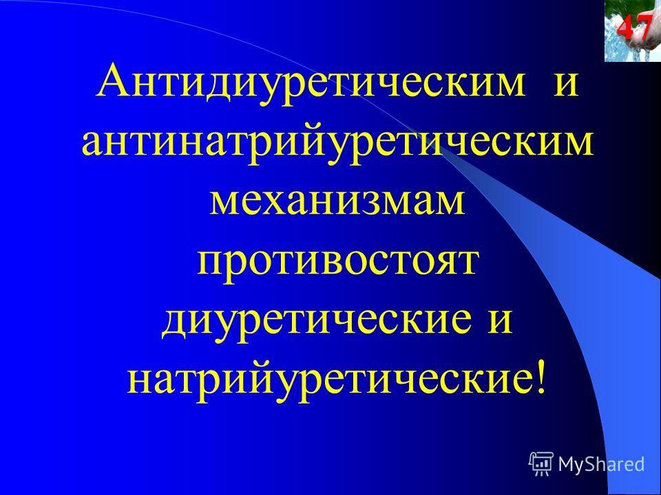 Антидиуретическим и антинатрийуретическим механизмам противостоят диуретические и натрийуретические!47