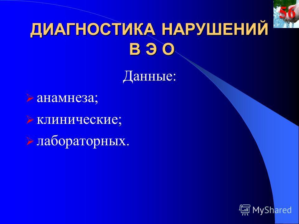 ДИАГНОСТИКА НАРУШЕНИЙ В Э О Данные: анамнеза; клинические; лабораторных.56