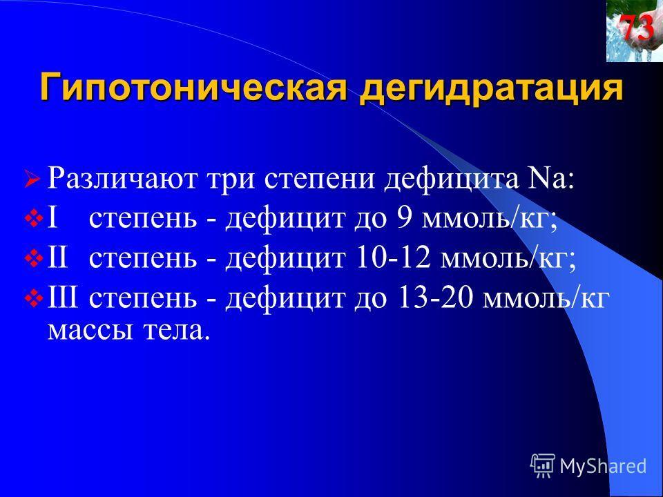 Гипотоническая дегидратация Различают три степени дефицита Na: Iстепень - дефицит до 9 ммоль/кг; IIстепень - дефицит 10-12 ммоль/кг; IIIстепень - дефицит до 13-20 ммоль/кг массы тела.73