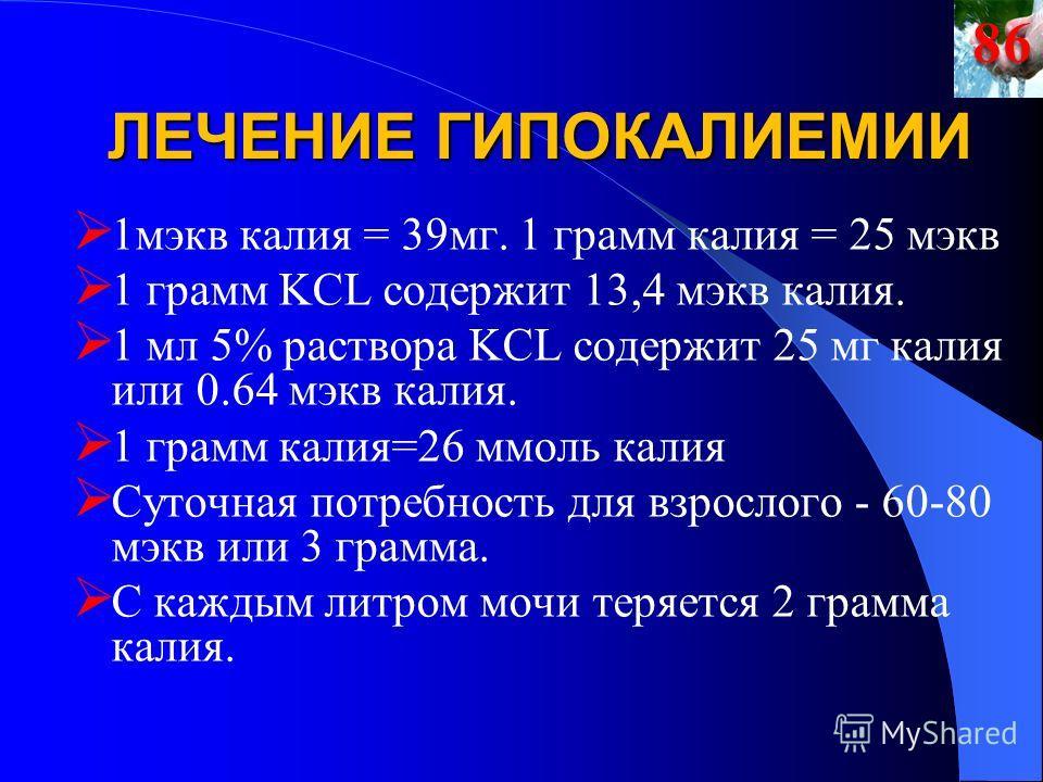 ЛЕЧЕНИЕ ГИПОКАЛИЕМИИ 1мэкв калия = 39мг. 1 грамм калия = 25 мэкв 1 грамм KCL содержит 13,4 мэкв калия. 1 мл 5% раствора KCL содержит 25 мг калия или 0.64 мэкв калия. 1 грамм калия=26 ммоль калия Суточная потребность для взрослого - 60-80 мэкв или 3 г