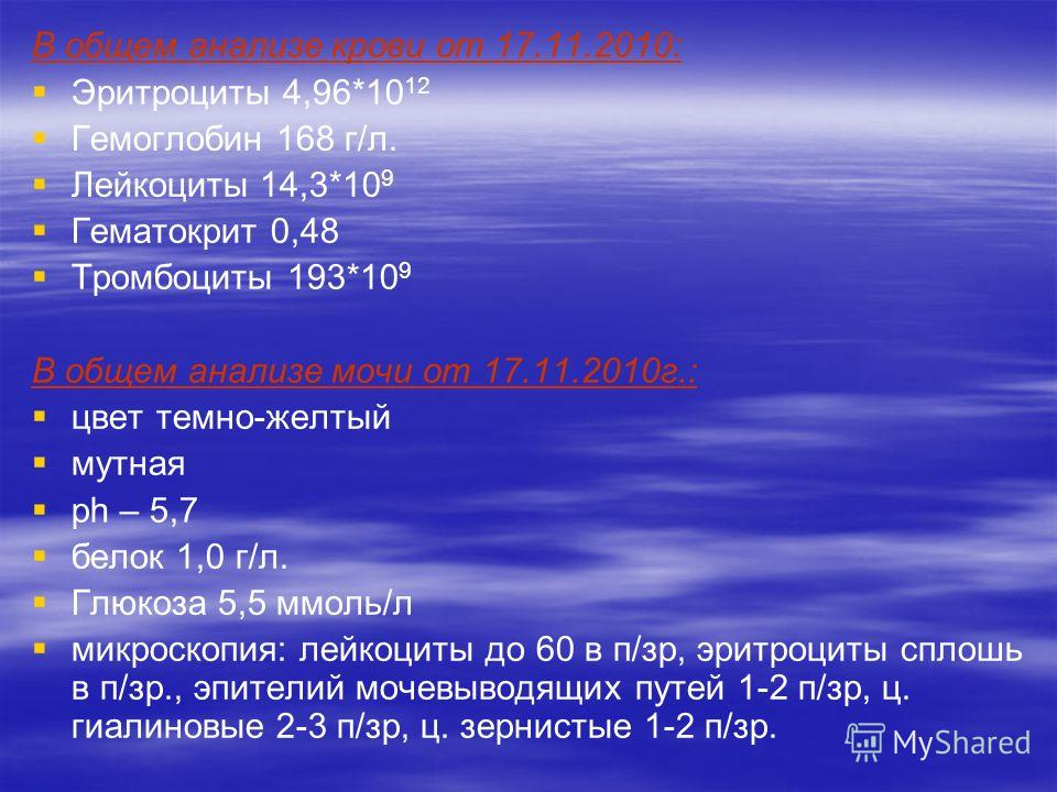 В общем анализе крови от 17.11.2010: Эритроциты 4,96*10 12 Гемоглобин 168 г/л. Лейкоциты 14,3*10 9 Гематокрит 0,48 Тромбоциты 193*10 9 В общем анализе мочи от 17.11.2010г.: цвет темно-желтый мутная ph – 5,7 белок 1,0 г/л. Глюкоза 5,5 ммоль/л микроско