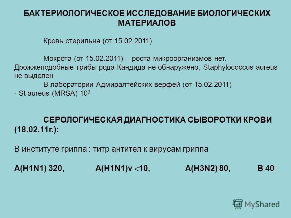 БАКТЕРИОЛОГИЧЕСКОЕ ИССЛЕДОВАНИЕ БИОЛОГИЧЕСКИХ МАТЕРИАЛОВ Кровь стерильна (от 15.02.2011) Мокрота (от 15.02.2011) – роста микроорганизмов нет. Дрожжеподобные грибы рода Кандида не обнаружено, Staphylococcus aureus не выделен В лаборатории Адмиралтейск