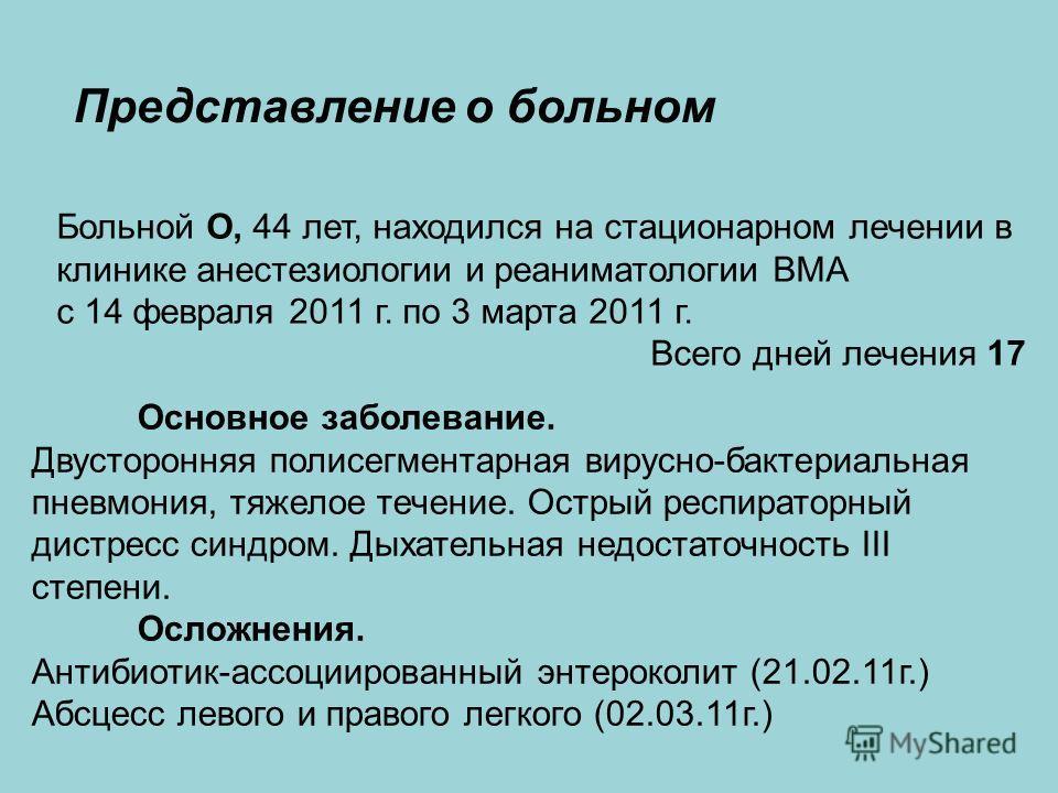 Представление о больном Больной О, 44 лет, находился на стационарном лечении в клинике анестезиологии и реаниматологии ВМА с 14 февраля 2011 г. по 3 марта 2011 г. Всего дней лечения 17 Основное заболевание. Двусторонняя полисегментарная вирусно-бакте