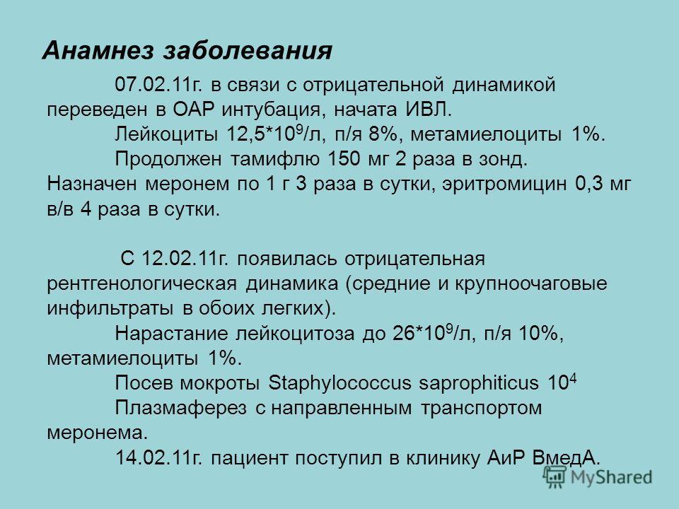 Анамнез заболевания 07.02.11г. в связи с отрицательной динамикой переведен в ОАР интубация, начата ИВЛ. Лейкоциты 12,5*10 9 /л, п/я 8%, метамиелоциты 1%. Продолжен тамифлю 150 мг 2 раза в зонд. Назначен меронем по 1 г 3 раза в сутки, эритромицин 0,3