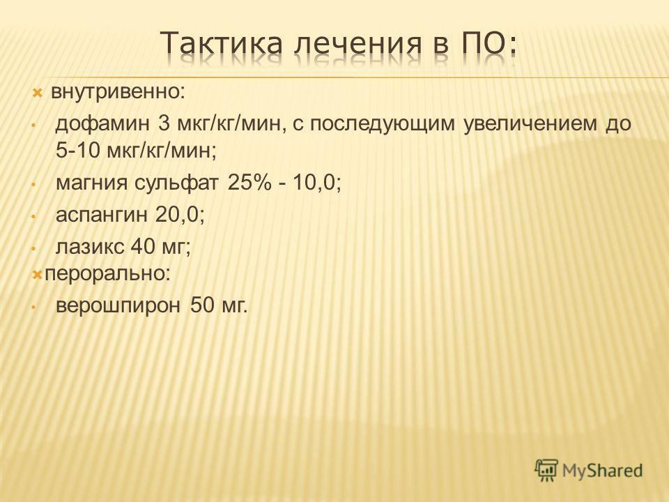 внутривенно: дофамин 3 мкг/кг/мин, с последующим увеличением до 5-10 мкг/кг/мин; магния сульфат 25% - 10,0; аспангин 20,0; лазикс 40 мг; перорально: верошпирон 50 мг.