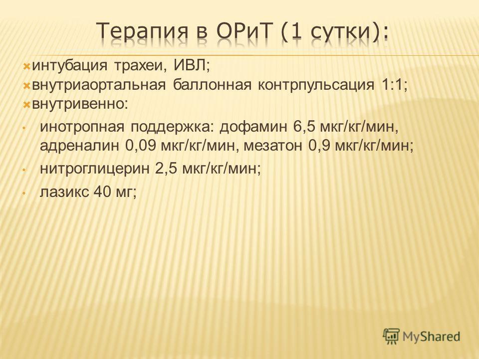 интубация трахеи, ИВЛ; внутриаортальная баллонная контрпульсация 1:1; внутривенно: инотропная поддержка: дофамин 6,5 мкг/кг/мин, адреналин 0,09 мкг/кг/мин, мезатон 0,9 мкг/кг/мин; нитроглицерин 2,5 мкг/кг/мин; лазикс 40 мг;