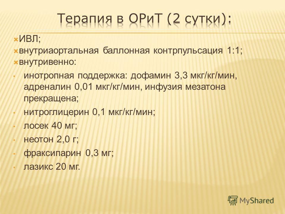 ИВЛ; внутриаортальная баллонная контрпульсация 1:1; внутривенно: инотропная поддержка: дофамин 3,3 мкг/кг/мин, адреналин 0,01 мкг/кг/мин, инфузия мезатона прекращена; нитроглицерин 0,1 мкг/кг/мин; лосек 40 мг; неотон 2,0 г; фраксипарин 0,3 мг; лазикс