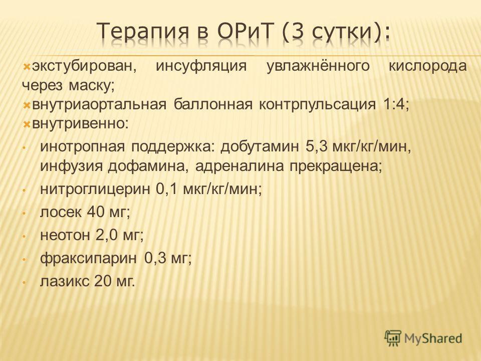 экстубирован, инсуфляция увлажнённого кислорода через маску; внутриаортальная баллонная контрпульсация 1:4; внутривенно: инотропная поддержка: добутамин 5,3 мкг/кг/мин, инфузия дофамина, адреналина прекращена; нитроглицерин 0,1 мкг/кг/мин; лосек 40 м