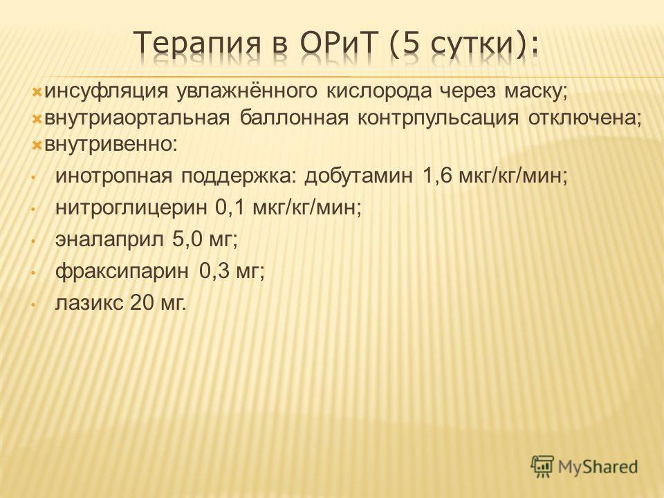инсуфляция увлажнённого кислорода через маску; внутриаортальная баллонная контрпульсация отключена; внутривенно: инотропная поддержка: добутамин 1,6 мкг/кг/мин; нитроглицерин 0,1 мкг/кг/мин; эналаприл 5,0 мг; фраксипарин 0,3 мг; лазикс 20 мг.