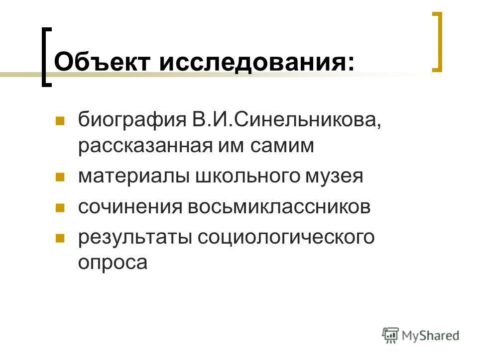 Объект исследования: биография В.И.Синельникова, рассказанная им самим материалы школьного музея сочинения восьмиклассников результаты социологического опроса