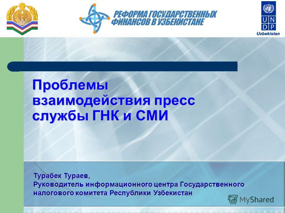 Проблемы взаимодействия пресс службы ГНК и СМИ Турабек Тураев, Руководитель информационного центра Государственного налогового комитета Республики Узбекистан