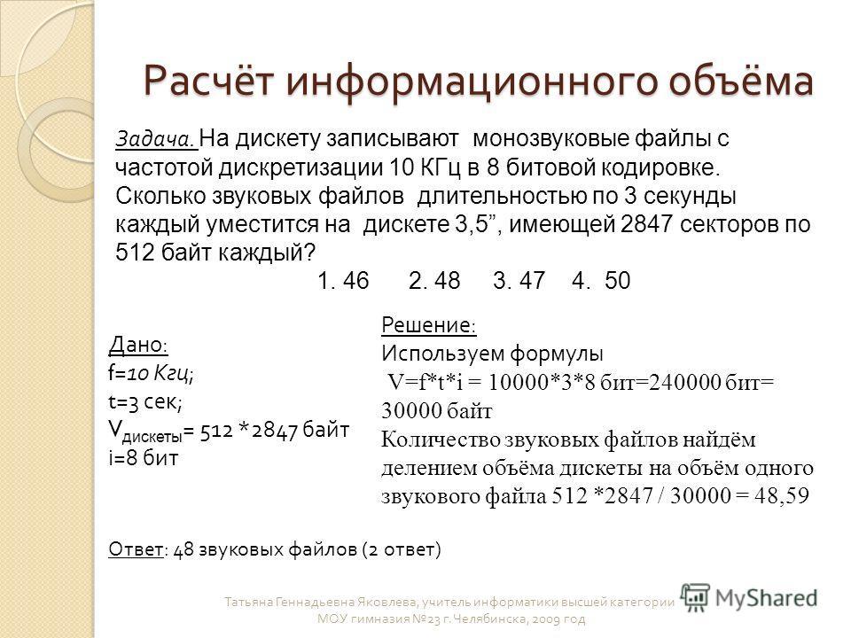 Расчёт информационного объёма Татьяна Геннадьевна Яковлева, учитель информатики высшей категории МОУ гимназия 23 г. Челябинска, 2009 год Задача. На дискету записывают монозвуковые файлы с частотой дискретизации 10 КГц в 8 битовой кодировке. Сколько з