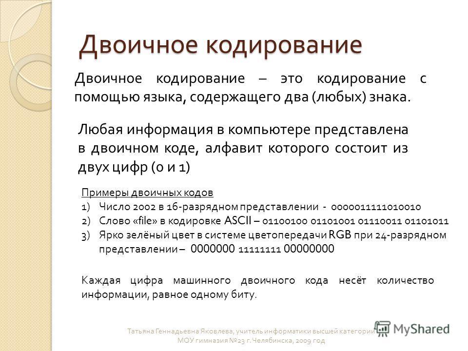 Двоичное кодирование Татьяна Геннадьевна Яковлева, учитель информатики высшей категории МОУ гимназия 23 г. Челябинска, 2009 год Двоичное кодирование – это кодирование с помощью языка, содержащего два (любых) знака. Любая информация в компьютере предс