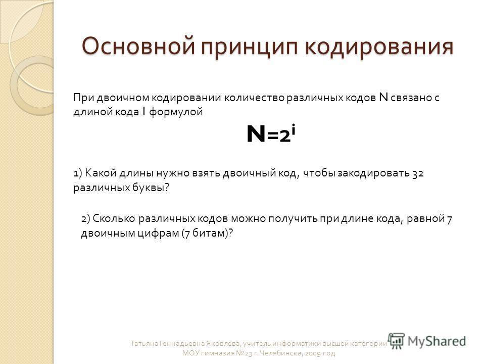 Основной принцип кодирования Татьяна Геннадьевна Яковлева, учитель информатики высшей категории МОУ гимназия 23 г. Челябинска, 2009 год При двоичном кодировании количество различных кодов N связано с длиной кода I формулой N =2 i 1) Какой длины нужно