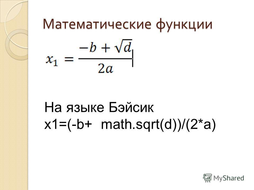 Математические функции На языке Бэйсик x1=(-b+ math.sqrt(d))/(2*a)