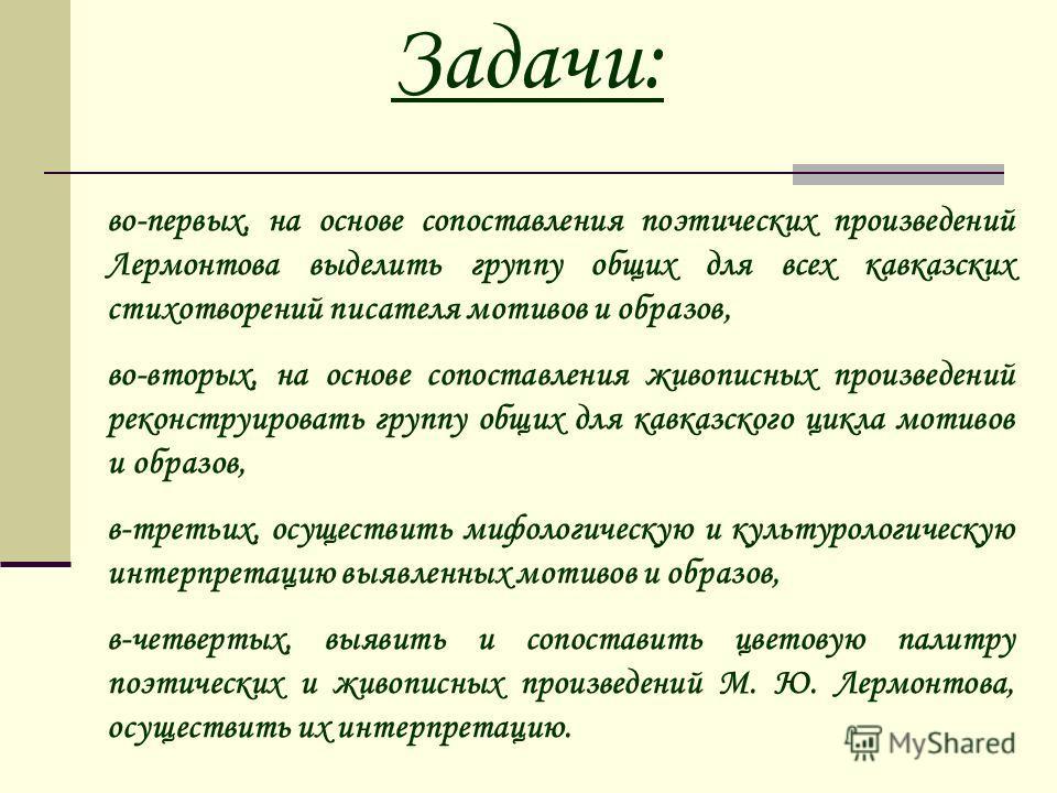 Задачи: во-первых, на основе сопоставления поэтических произведений Лермонтова выделить группу общих для всех кавказских стихотворений писателя мотивов и образов, во-вторых, на основе сопоставления живописных произведений реконструировать группу общи