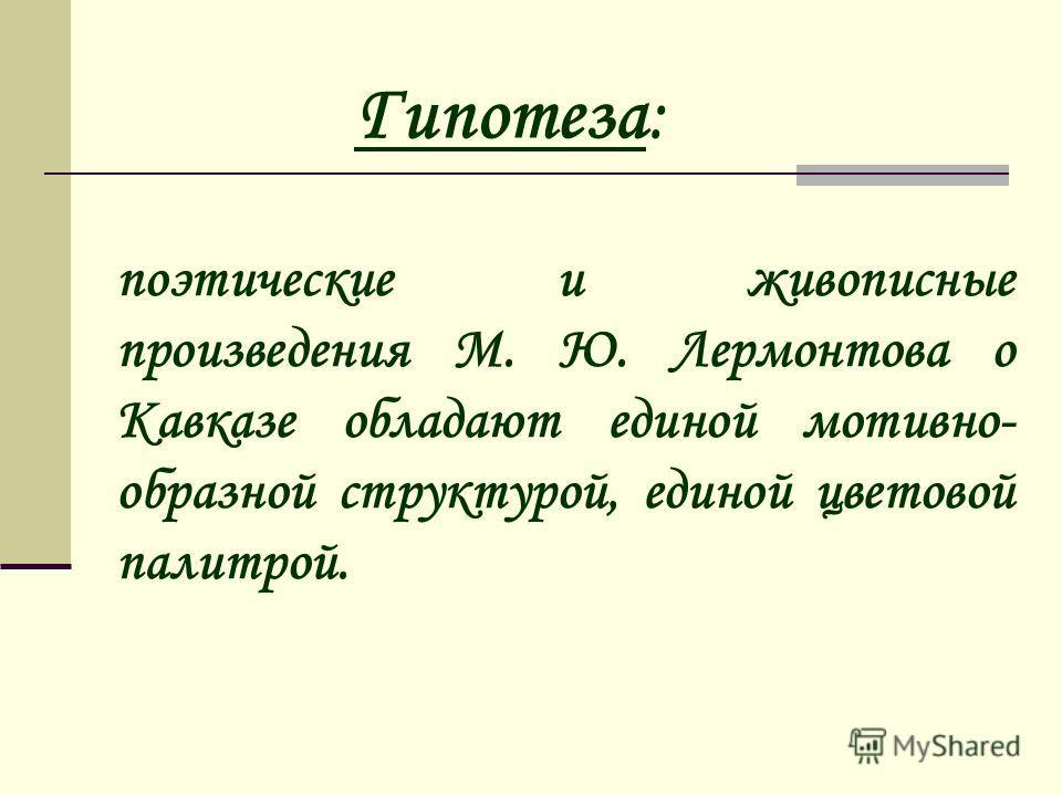 поэтические и живописные произведения М. Ю. Лермонтова о Кавказе обладают единой мотивно- образной структурой, единой цветовой палитрой. Гипотеза: