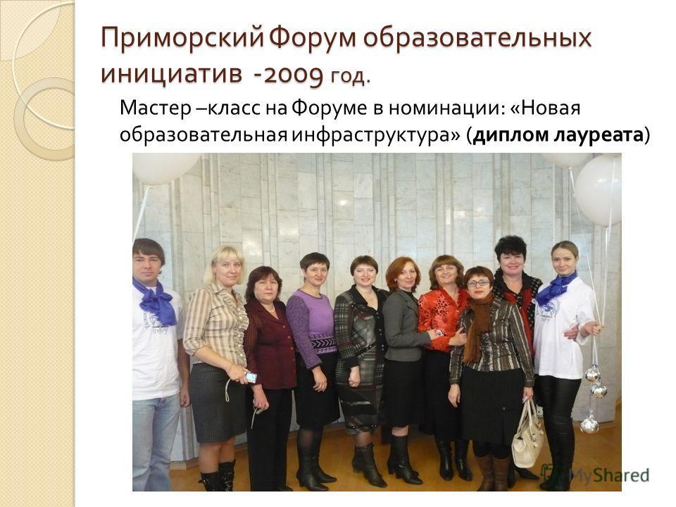 Приморский Форум образовательных инициатив -2009 год. Мастер – класс на Форуме в номинации : « Новая образовательная инфраструктура » ( диплом лауреата )