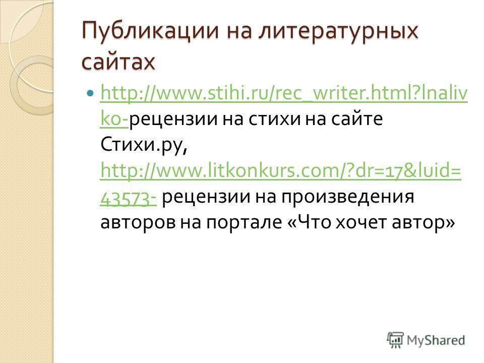 Публикации на литературных сайтах http://www.stihi.ru/rec_writer.html?lnaliv ko- рецензии на стихи на сайте Стихи. ру, http://www.litkonkurs.com/?dr=17&luid= 43573- рецензии на произведения авторов на портале « Что хочет автор » http://www.stihi.ru/r
