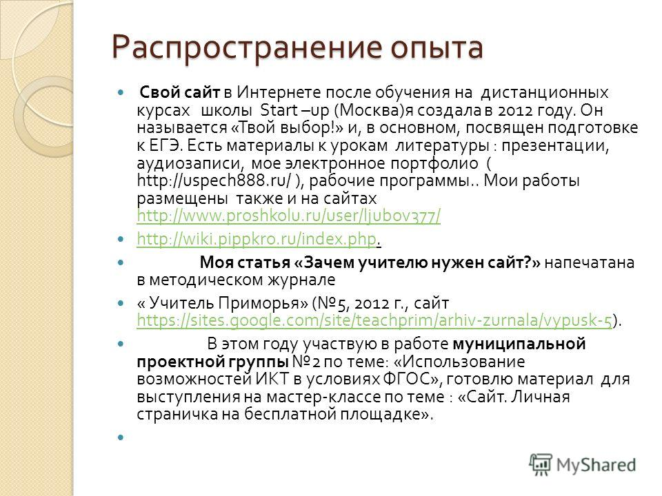 Распространение опыта Свой сайт в Интернете после обучения на дистанционных курсах школы Start –up ( Москва ) я создала в 2012 году. Он называется « Твой выбор !» и, в основном, посвящен подготовке к ЕГЭ. Есть материалы к урокам литературы : презента