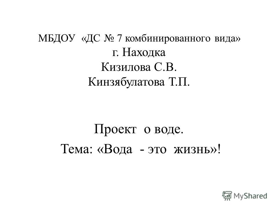 МБДОУ «ДС 7 комбинированного вида» г. Находка Кизилова С.В. Кинзябулатова Т.П. Проект о воде. Тема: «Вода - это жизнь»!