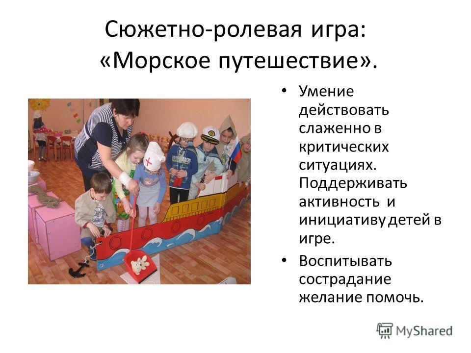 Сюжетно-ролевая игра: «Морское путешествие». Умение действовать слаженно в критических ситуациях. Поддерживать активность и инициативу детей в игре. Воспитывать сострадание желание помочь.